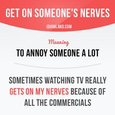 """Get on someone's nerves"" means ""to annoy someone a lot"".  Example: Sometimes watching TV really gets on my nerves because of all the commercials.  #idiom #idioms #slang #saying #sayings #phrase #phrases #expression #expressions #english #englishlanguage #learnenglish #studyenglish #language #vocabulary #efl #esl #tesl #tefl #toefl #ielts #toeic #nerves"