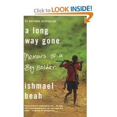 A Long Way Gone: Memoirs of a Boy Soldier  This is how wars are fought now: by children, hopped-up on drugs and wielding AK-47s. Children have become soldiers of choice. In the more than fifty conflicts going on worldwide, it is estimated that there are some 300,000 child soldiers. Ishmael Beah used to be one of them.