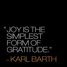 Joy is the simplest form of gratitude. ~Karl Barth