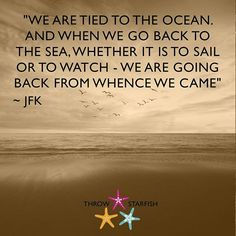 """""""WE ARE TIED TO THE OCEAN. AND WHEN WE GO BACK TO THE SEA, WHETHER IT IS TO SAIL OR TO WATCH - WE ARE GOING BACK FROM WHENCE WE CAME"""" ~ #JFK  Check out our latest #ThrowStarfish #Podcast #Episodes http://www.throwstarfish.com/"""