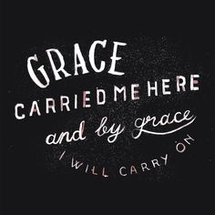 God's grace will carry me on through the trials of every day, just as he has.