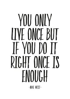 Typographic poster with inspirational quote:You only live once but if you do it right once isenough-mae west--Poster perfect for your home, also excels as a gift.Print in technology Ultrachrome Vivid Epson MagentaPaper: Certificate Matt archival paper 230 Heart Quotes, Bible Quotes, Bible Verses, Motivational Quotes, Inspirational Quotes, Luck Quotes, Money Quotes, Calendar Quotes, Clever Captions
