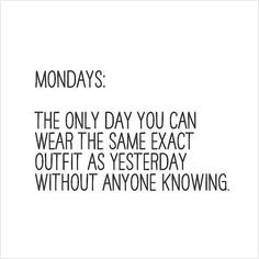 Mondays: The only day you can wear the same exact outfit as yesterday without anyone knowing. Fashion quote.