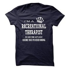 i am a RECREATIONAL THERAPIST, to save time lets just assume that i am never wrong T-Shirts, Hoodies (23$ ==► Order Shirts Now!)