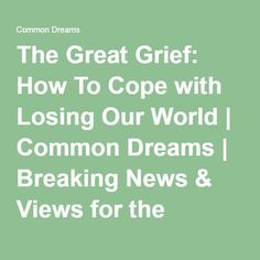 The Great Grief: How To Cope with Losing Our World   Common Dreams   Breaking News & Views for the Progressive Community