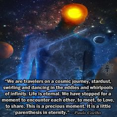 """We are travelers on a cosmic journey, stardust, swirling and dancing in the eddies and whirlpools of infinity. Life is eternal. We have stopped for a moment to encounter each other, to meet, to Love, to share. This is a precious moment. It is a little parenthesis in eternity."" ~ Paulo Coelho"
