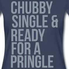 Chubby | Fancy Fisch Funny Tshirts for Women. ----This makes me laugh for multiple reasons. =) Oh, good times. =) L.O.L. =)