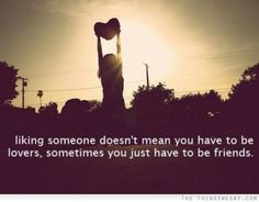 Liking someone doesn't mean you have to be lovers sometimes you just have to friends