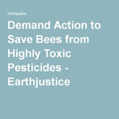 Demand Action to Save Bees from Highly Toxic Pesticides.https://secure.earthjustice.org/site/Advocacy?cmd=display&page=UserAction&id=1681&s_src=FOE_CrossPromotion_Bees Demand Action to Save Bees from Highly Toxic Pesticides - Earthjustice