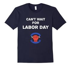 Can't Wait For Labor Day T-Shirt Funny Labor Day Weekend Tee