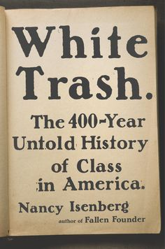 "White Trash: The 400-Year Untold History of Class in America / Nancy Isenberg.  ""A history of the class system in America from the colonial era to the present illuminates the crucial legacy of the underprivileged white demographic, citing the pivotal contributions of lower-class white workers in wartime, social policy, and the rise of the Republican Party,""--NoveList."
