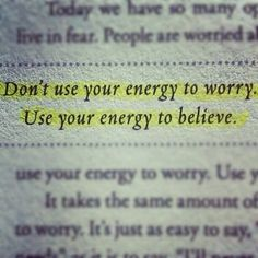 Dont Use Your Energy To Worry Believe