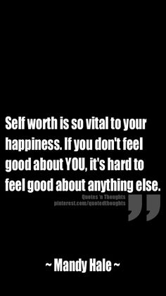 Self worth is so vital to your happiness. If you don't feel good about YOU, it's hard to feel good about anything else. - This thought just seemed right at the moment. Words Quotes, Wise Words, Me Quotes, Sayings, Great Quotes, Quotes To Live By, Inspirational Quotes, Think, Note To Self