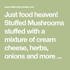 Just food heaven! Stuffed Mushrooms stuffed with a mixture of cream cheese, herbs, onions and more cheese!