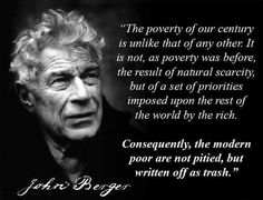 """""""The poverty of our century is unlike that of any other. It is not, as poverty was before, the result of natural scarcity, but of a set of priorities imposed upon the rest of the world by the rich. Consequently, the modern poor are not pitied, but written off as trash."""" --John Berger"""