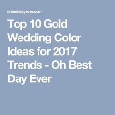 Top 10 Gold Wedding Color Ideas for 2017 Trends - Oh Best Day Ever