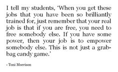 """""""I tell my students, 'When you get these jobs that you have been so brilliantly trained for, just remember that your real job is that if you are free, you need to free somebody else. If you have some power, then your job is to empower somebody else. This is not just a grab-bag candy game.'"""" - Toni Morrison"""