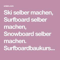 Ski selber machen, Surfboard selber machen, Snowboard selber machen. Surfboardbaukurse, Geschenkidee Ski And Snowboard, Surfboard, Skiing, Diy, Presents, Ski, Bricolage, Surfboards, Diys