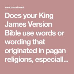 Does your King James Version Bible use words or wording that originated in pagan religions, especially in pagan sun worship such as: Amen, Bible, Christ, Church, Cross, Easter, Ghost, Glory, God, Holy, Jesus, Lord, and Testament?