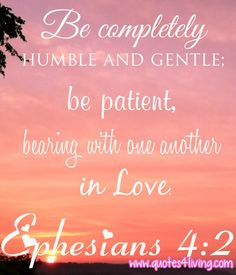 """Ephesians 4:2 """"Be completely humble and gentle; be patient, bearing with one another in love."""""""