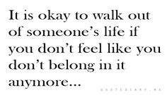 It is okay to walk out of someone's life if you don't feel like you don't belong in it anymore..