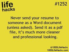 Life Hack #1252 Never send your resume to someone as a Word document (unless asked). Send it as a pdf file, its much more cleaner and professional looking