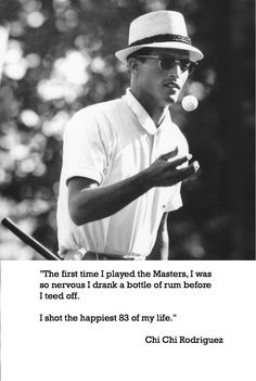 """The first time I played the Masters, I was so nervous I drank a bottle of rum before I teed off.  I shot the happiest 83 of my life.""  Chi Chi Rodriguez"