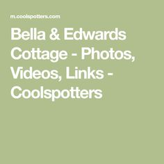 Bella & Edwards Cottage - Photos, Videos, Links - Coolspotters