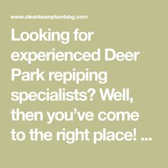 Looking for experienced Deer Park repiping specialists? Well, then you've come to the right place! The professional Deer Park repiping specialists we here at Clean Team Plumbing employ are some of the most experienced, affordable, and well-trained repiping plumbers available!