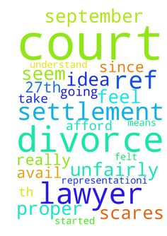 I have court REF my divorce settlement on the 27th - I have court REF my divorce settlement on the 27th September. Court scares me because I have not have proper representation.I have felt unfairly treated since the divorce started because I am not in a position to afford a lawyer and the court don't seem to understand that. To this day I am without a lawyer which means I have no idea what is to take place. I have prayed about my situation but to no avail. What am I to do? I feel like I am…