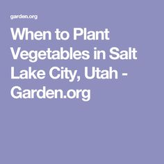 When to Plant Vegetables in Salt Lake City, Utah - Garden.org