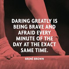 """Daring greatly is being brave and afraid every minute of the day at the exact same time."" — Brené Brown"
