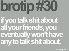 Talk shit about all your friends or a friend, soon you won't have any shit to talk about.
