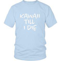 Kawaii Till I Die Unisex TShirt Forever kawaii