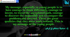 My message, especially to young people is to have courage to think differently, courage to invent, to travel the unexplored path, courage to discover the impossible and to conquer the problems and succeed. These are great qualities that they must work towards. This is my message to the young people. #apjabdulkalamquotesinenglish #lifechangeingMotivationalQuotes #learningmotivationalquotes #abdulkalammotivationalquotes #motivationalquotes #lovequotes #englishmotivationalquotes