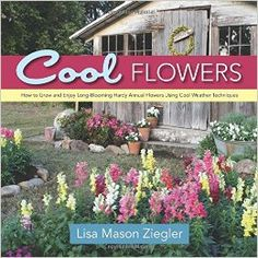 Cool Flowers: How to Grow and Enjoy Long-Blooming Hardy Annual Flowers Using Cool Weather Techniques: Lisa Mason Ziegler: 9780989268813: Amazon.com: Books