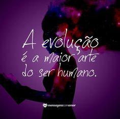A evolução é a maior arte do ser humano. #mensagenscomamor #evolução #sentimentos #serhumano