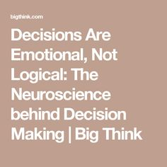 Decisions Are Emotional, Not Logical: The Neuroscience behind Decision Making   Big Think