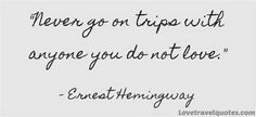 Never go on trips with anyone you do not love http://shar.es/1XhFk4 #travelquotes
