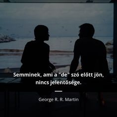 "Semminek, ami a ""de"" szó előtt jön,  nincs jelentősége. - George R. R. Martin Martini, Worship, Georgia, Quotes, Movies, Movie Posters, Life, Quotations, Films"