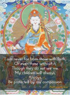 Guru Rinpoche : I am never far from those with faith, Or even those without it, Though they do not see me. My children will always, always, Be protected by my compassion.: Padmasambhava