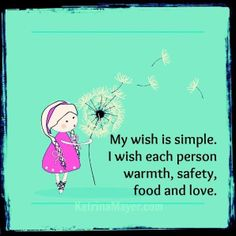 My wish is simple.  I wish each person warmth, safety, food and love.