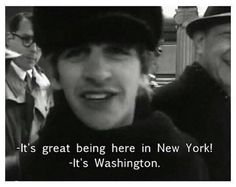"""Oh, is that the place? We're just moving so fast!"" -Ringo."