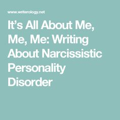 It's All About Me, Me, Me: Writing About Narcissistic Personality Disorder