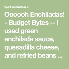 Oooooh Enchiladas! - Budget Bytes -- I used green enchilada sauce, quesadilla cheese, and refried beans with lime & chiles. Best I've ever made at home!
