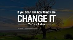 If you don't like how things are, change it! You're not a tree. – Jim Rohn