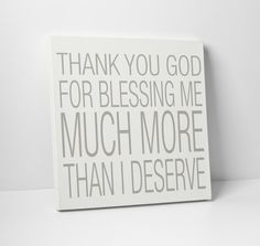 Thank you God for blessing me much more than I deserve.  https://www.etsy.com/listing/161109749/canvas-art-thank-you-god-for-blessing-me