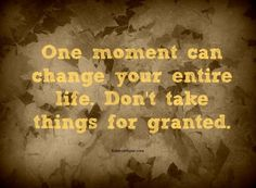 One moment can change your entire life.  Don't take things for granted.