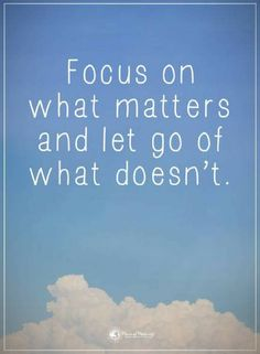 Focus on What matters and let go of what doesn't let go quotes