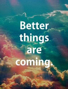 Better thing are coming